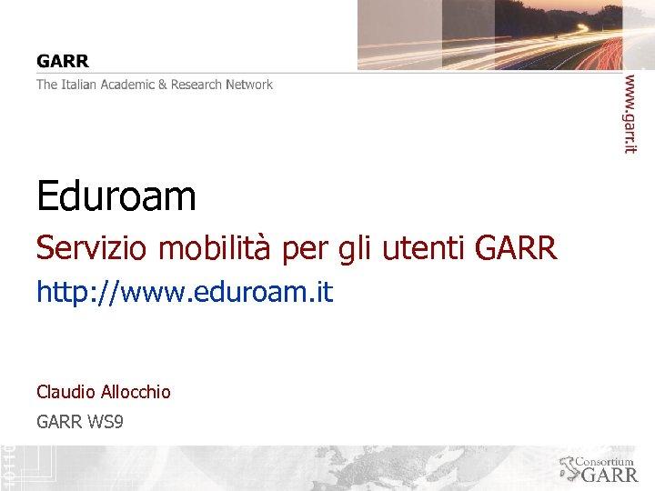 Eduroam Servizio mobilità per gli utenti GARR http: //www. eduroam. it Claudio Allocchio GARR