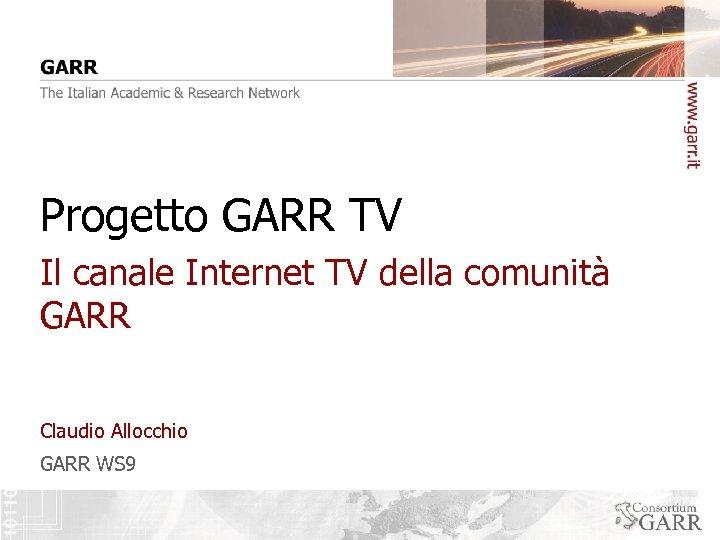 Progetto GARR TV Il canale Internet TV della comunità GARR Claudio Allocchio GARR WS