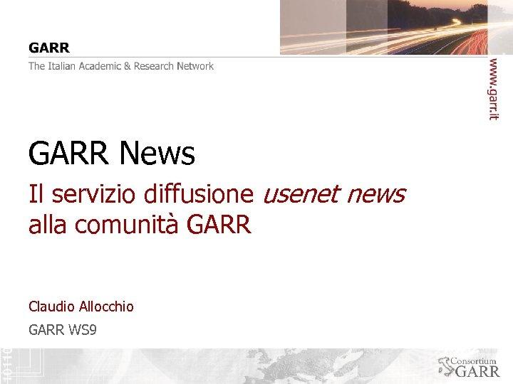 GARR News Il servizio diffusione usenet news alla comunità GARR Claudio Allocchio GARR WS