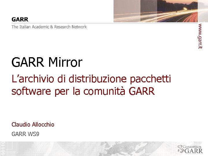 GARR Mirror L'archivio di distribuzione pacchetti software per la comunità GARR Claudio Allocchio GARR
