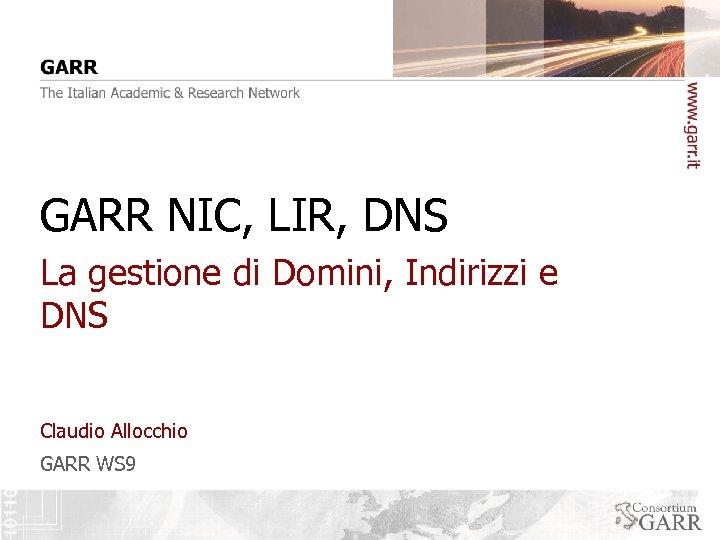 GARR NIC, LIR, DNS La gestione di Domini, Indirizzi e DNS Claudio Allocchio GARR