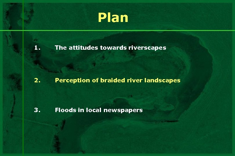 Plan 1. The attitudes towards riverscapes 2. Perception of braided river landscapes 3. Floods