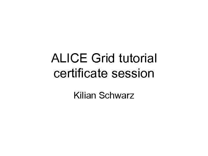 ALICE Grid tutorial certificate session Kilian Schwarz