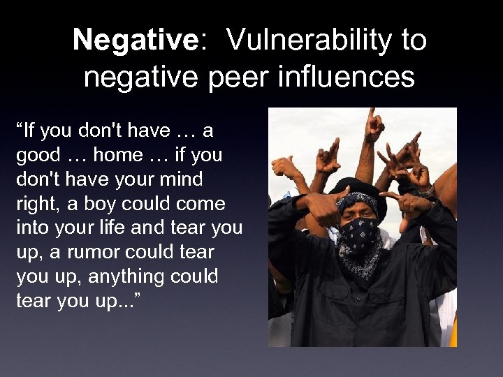 """Negative: Vulnerability to negative peer influences """"If you don't have … a good …"""