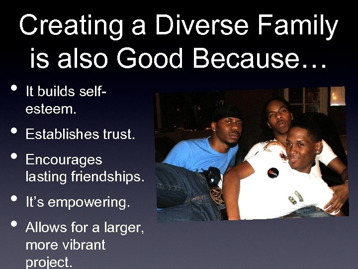 Creating a Diverse Family is also Good Because… • It builds selfesteem. • Establishes