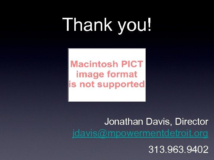 Thank you! Jonathan Davis, Director jdavis@mpowermentdetroit. org 313. 963. 9402