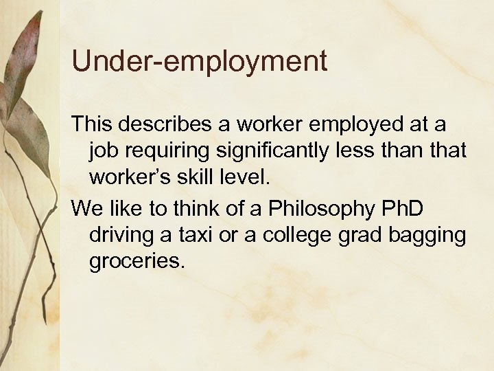 Under-employment This describes a worker employed at a job requiring significantly less than that