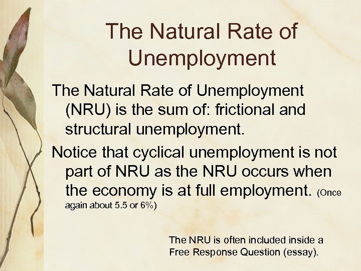 The Natural Rate of Unemployment (NRU) is the sum of: frictional and structural unemployment.