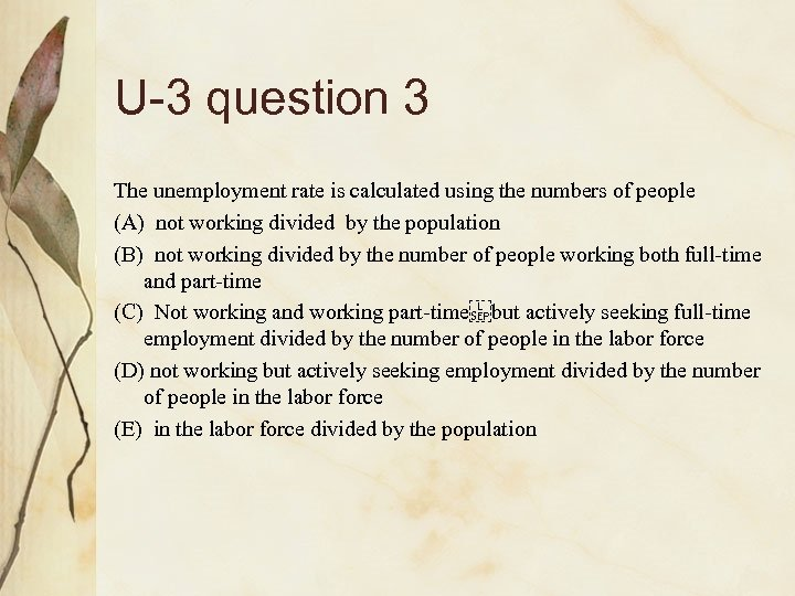U-3 question 3 The unemployment rate is calculated using the numbers of people (A)