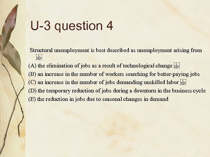 U-3 question 4 Structural unemployment is best described as unemployment arising from  (A)