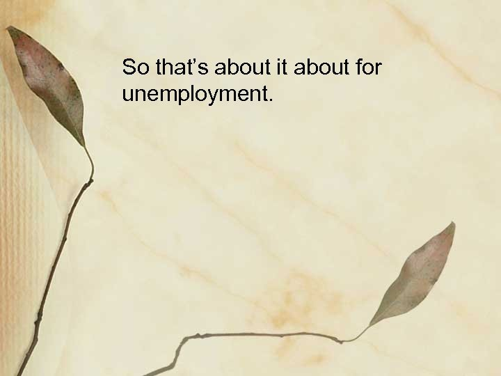 So that's about it about for unemployment.