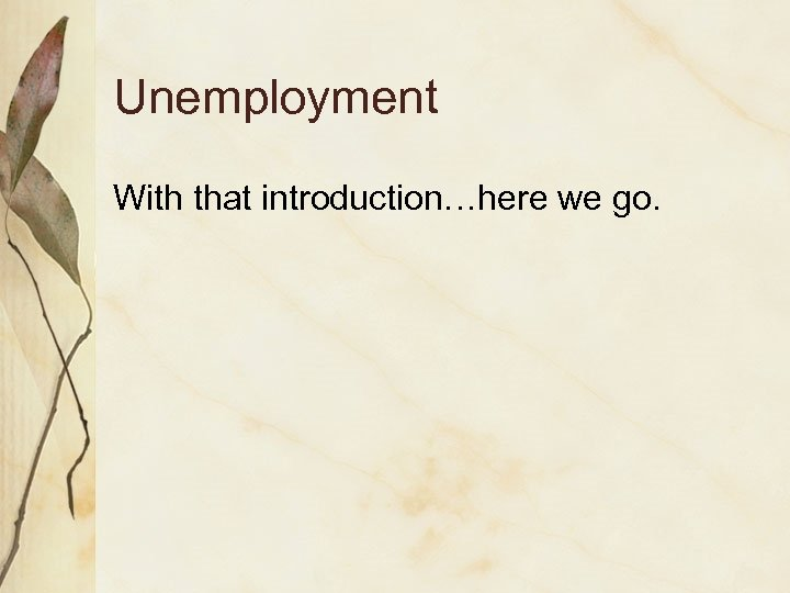 Unemployment With that introduction…here we go.