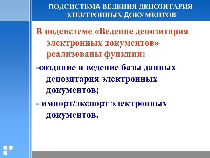 ПОДСИСТЕМА ВЕДЕНИЯ ДЕПОЗИТАРИЯ ЭЛЕКТРОННЫХ ДОКУМЕНТОВ В подсистеме «Ведение депозитария электронных документов» реализованы функции: -создание
