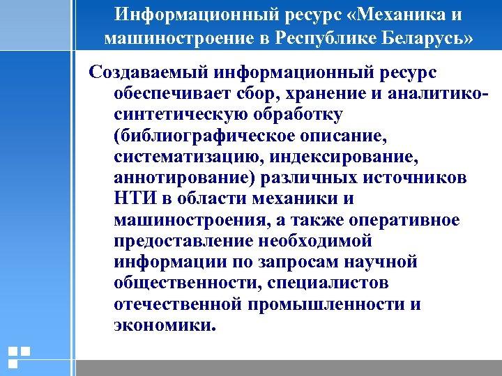 Информационный ресурс «Механика и машиностроение в Республике Беларусь» Создаваемый информационный ресурс обеспечивает сбор, хранение