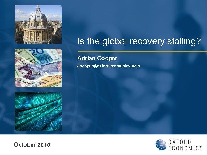 Is the global recovery stalling? Adrian Cooper acooper@oxfordeconomics. com October 2010