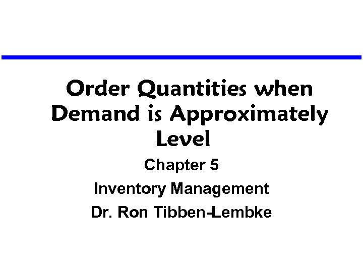 Order Quantities when Demand is Approximately Level Chapter 5 Inventory Management Dr. Ron Tibben-Lembke