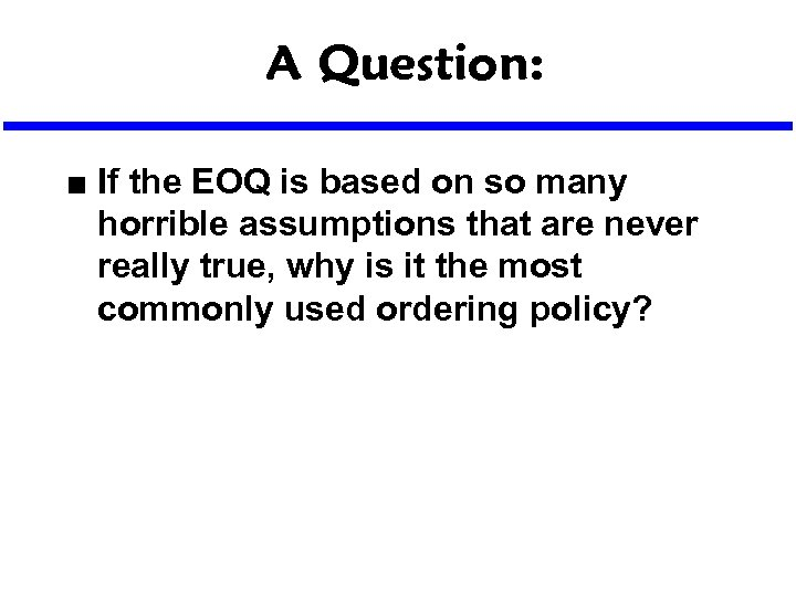 A Question: n If the EOQ is based on so many horrible assumptions that