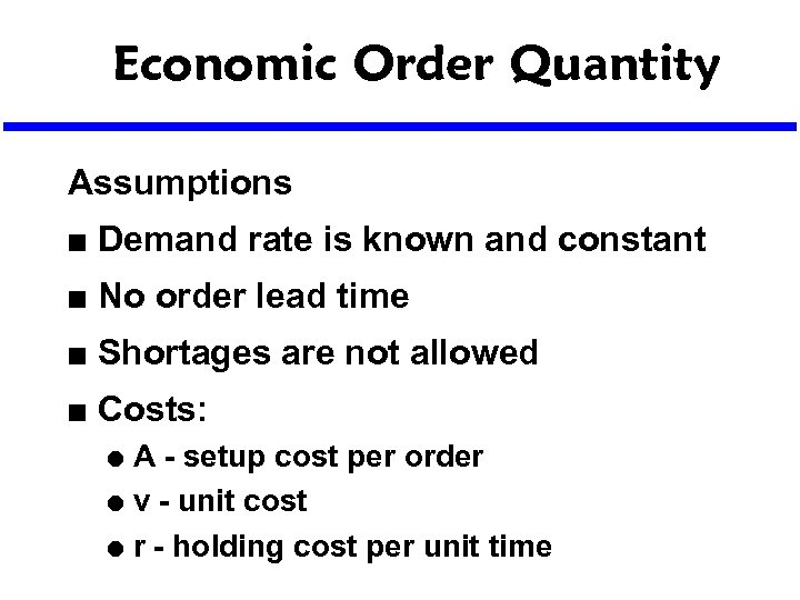 Economic Order Quantity Assumptions n Demand rate is known and constant n No order