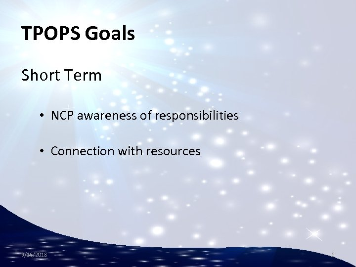 TPOPS Goals Short Term • NCP awareness of responsibilities • Connection with resources 3/16/2018