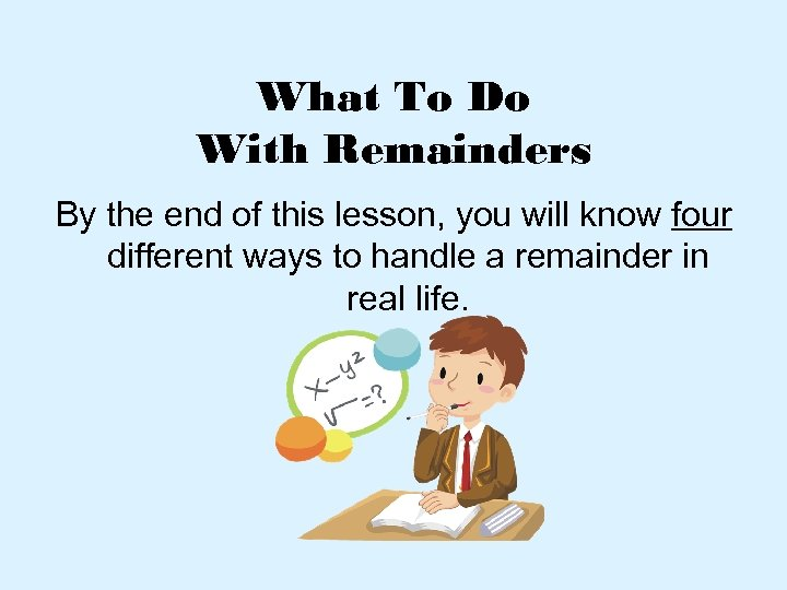 What To Do With Remainders By the end of this lesson, you will know