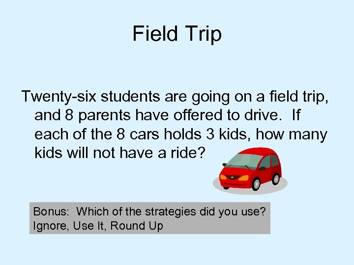 Field Trip Twenty-six students are going on a field trip, and 8 parents have