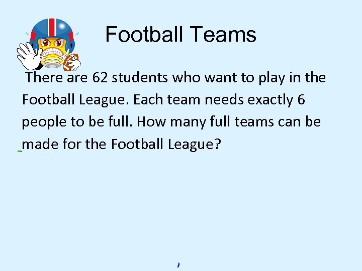 Football Teams There are 62 students who want to play in the Football League.