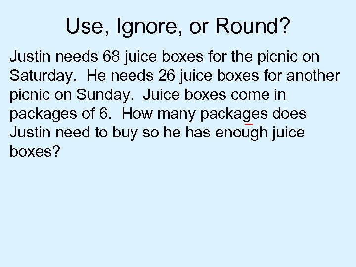 Use, Ignore, or Round? Justin needs 68 juice boxes for the picnic on Saturday.