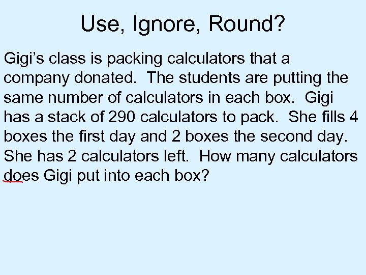 Use, Ignore, Round? Gigi's class is packing calculators that a company donated. The students