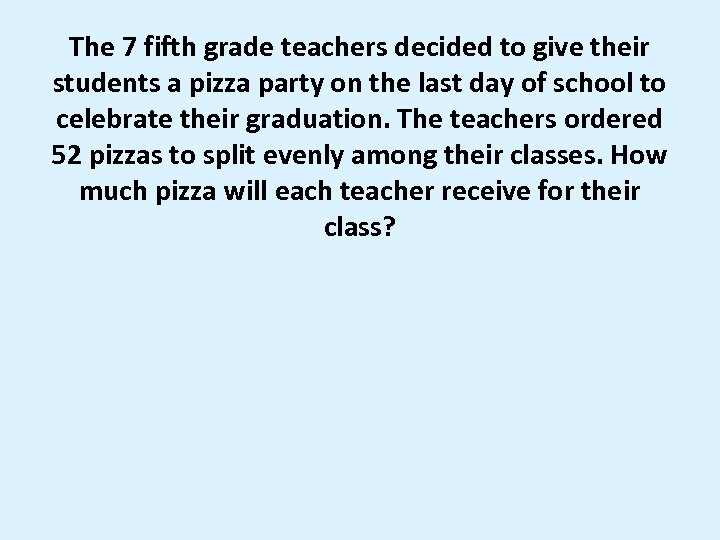 The 7 fifth grade teachers decided to give their students a pizza party on
