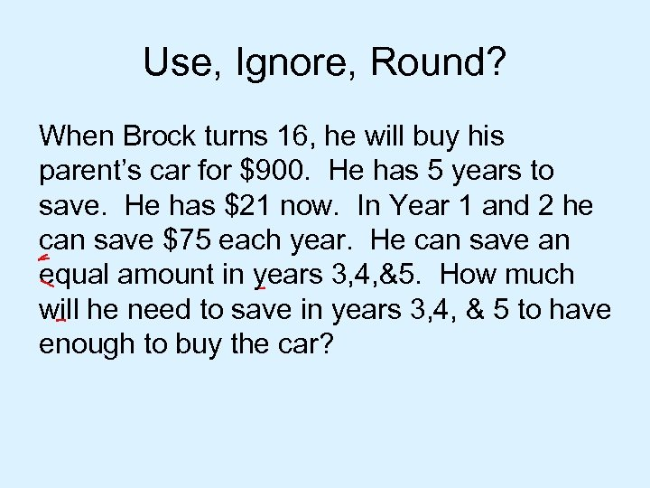 Use, Ignore, Round? When Brock turns 16, he will buy his parent's car for