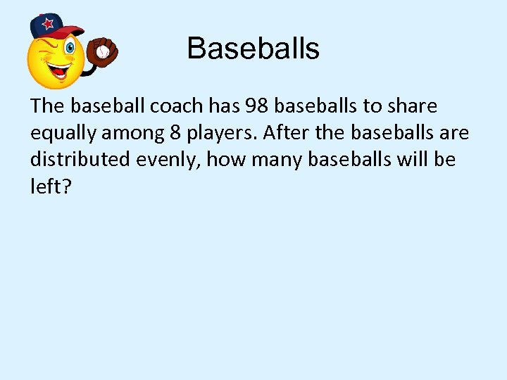 Baseballs The baseball coach has 98 baseballs to share equally among 8 players. After