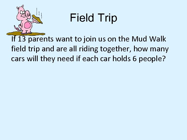 Field Trip If 13 parents want to join us on the Mud Walk field