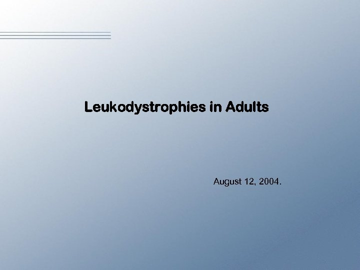 Leukodystrophies in Adults August 12, 2004.