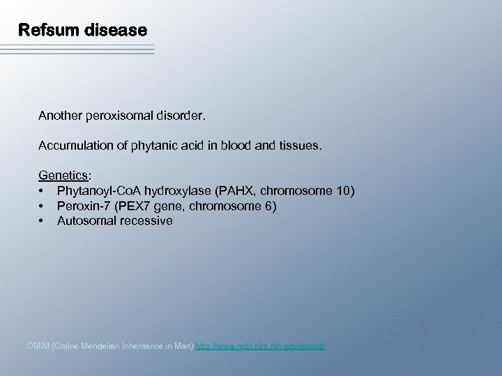 Refsum disease Another peroxisomal disorder. Accumulation of phytanic acid in blood and tissues. Genetics: