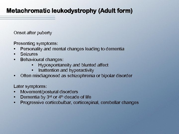 Metachromatic leukodystrophy (Adult form) Onset after puberty Presenting symptoms: • Personality and mental changes