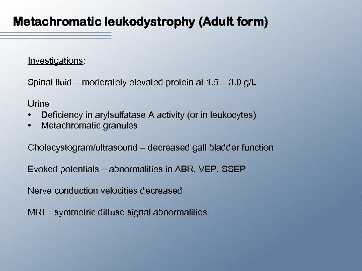 Metachromatic leukodystrophy (Adult form) Investigations: Spinal fluid – moderately elevated protein at 1. 5