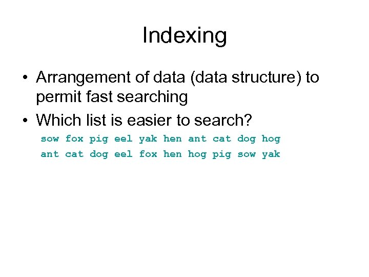 Indexing • Arrangement of data (data structure) to permit fast searching • Which list