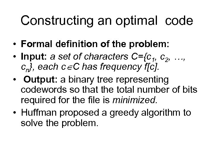 Constructing an optimal code • Formal definition of the problem: • Input: a set