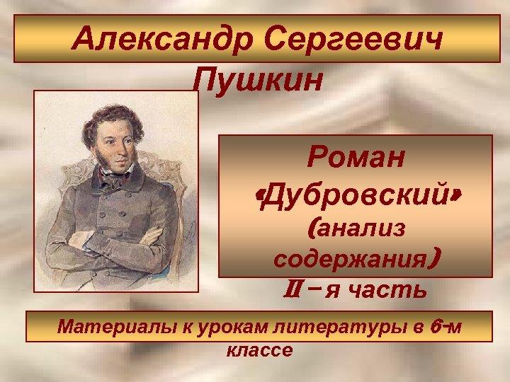 Александр Сергеевич Пушкин Роман «Дубровский» (анализ содержания) ii – я часть Материалы к урокам