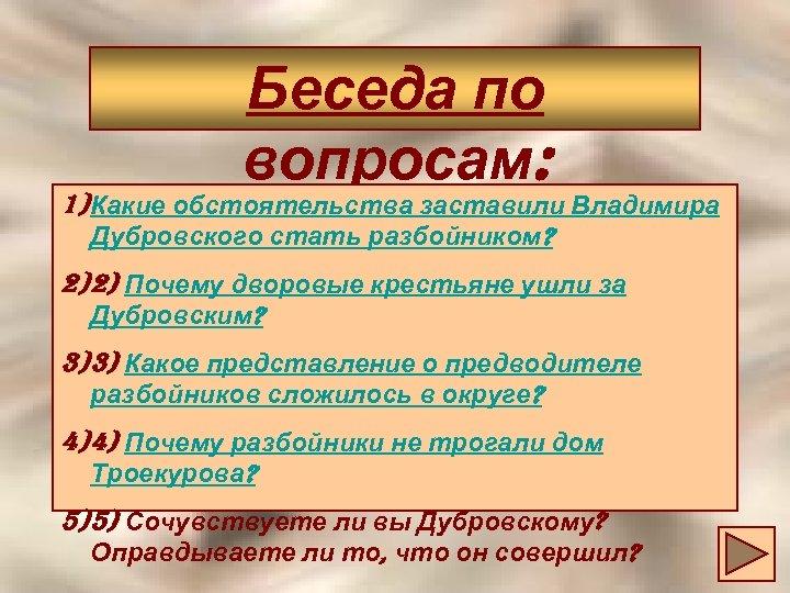 Беседа по вопросам: 1) Какие обстоятельства заставили Владимира Дубровского стать разбойником? 2) 2) Почему