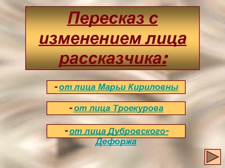 Пересказ с изменением лица рассказчика: - от лица Марьи Кириловны - от лица Троекурова