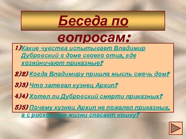 Беседа по вопросам: 1) Какие чувства испытывает Владимир Дубровский в доме своего отца, где