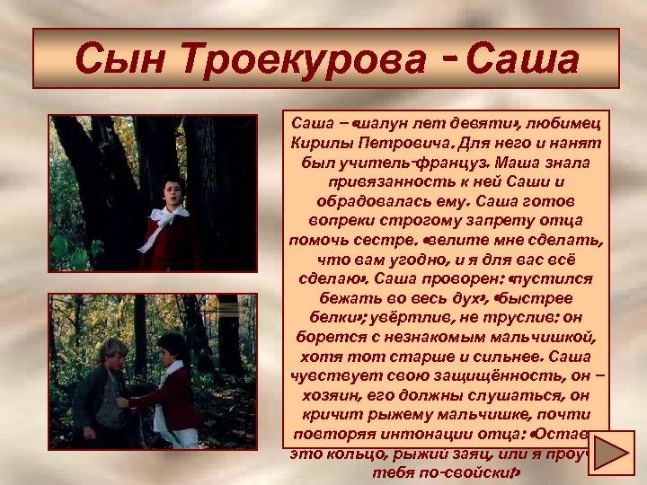 Сын Троекурова - Саша – «шалун лет девяти» , любимец Кирилы Петровича. Для него