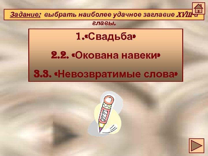 Задание: выбрать наиболее удачное заглавие XViii-й главы. 1. «Свадьба» 2. 2. «Окована навеки» 3.