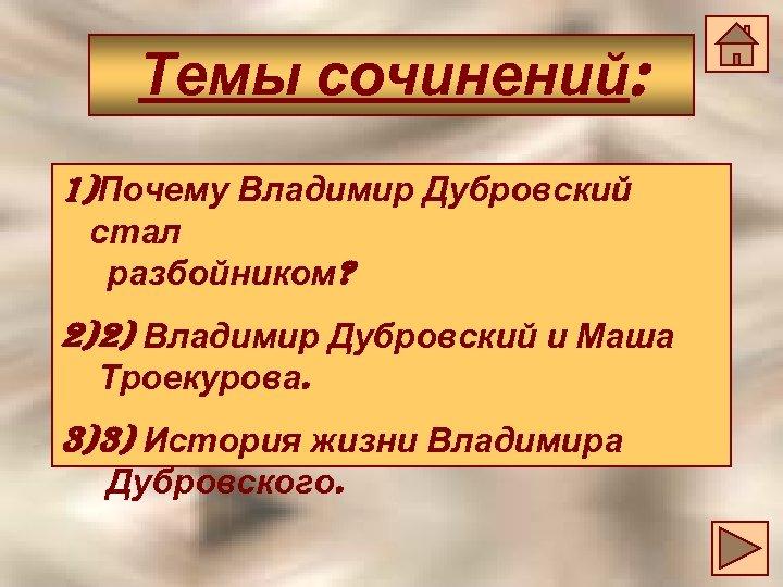 Темы сочинений: 1)Почему Владимир Дубровский стал разбойником? 2)2) Владимир Дубровский и Маша Троекурова. 3)3)