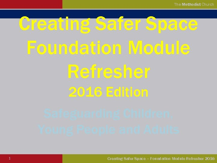 The Methodist Church Creating Safer Space Foundation Module Refresher 2016 Edition Safeguarding Children, Young
