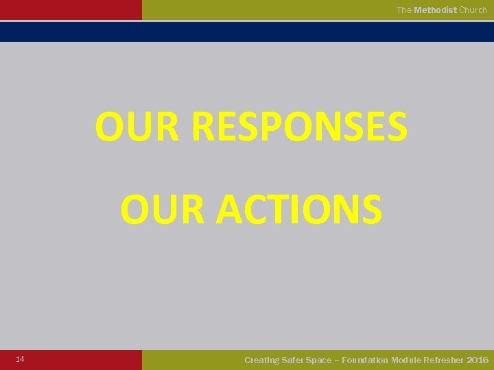 The Methodist Church OUR RESPONSES OUR ACTIONS 14 Creating Safer Space – Foundation Module