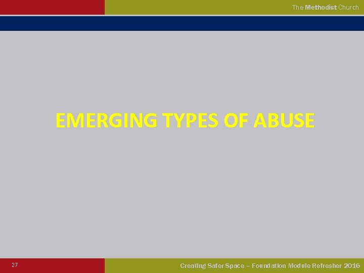 The Methodist Church EMERGING TYPES OF ABUSE 27 Creating Safer Space – Foundation Module