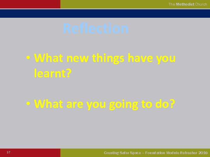 The Methodist Church Reflection • What new things have you learnt? • What are