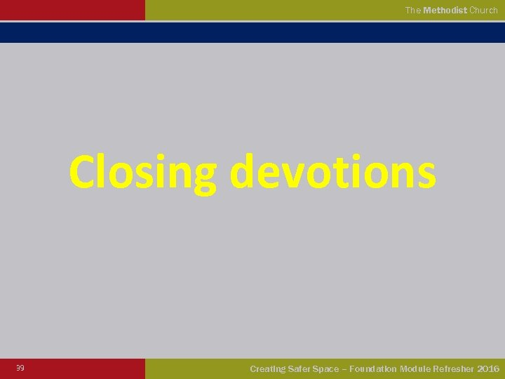 The Methodist Church Closing devotions 39 Creating Safer Space – Foundation Module Refresher 2016